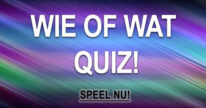 Dé Superleuke Wie Of Wat Quiz!