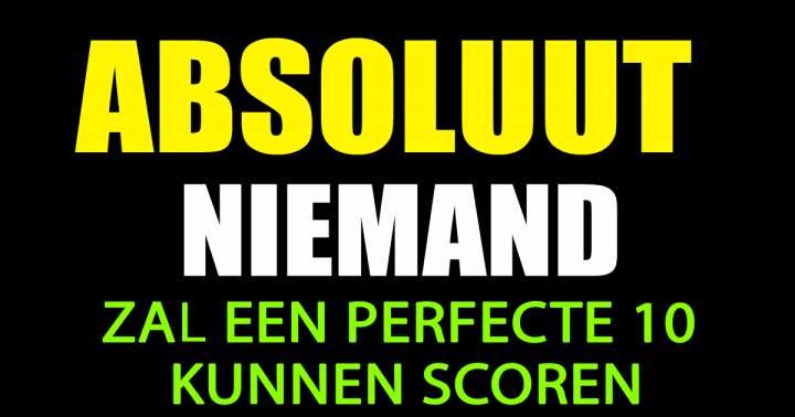 Absoluut Niemand Zal Een Perfecte 10 Kunnen Scoren!